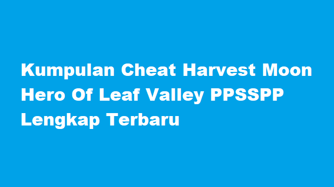 Kumpulan Cheat Harvest Moon Hero Of Leaf Valley PPSSPP Lengkap Terbaru