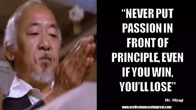 "Mr. Miyagi Inspirational Quotes For Wisdom: ""Never put passion in front of principle, even if you win, you'll lose"""