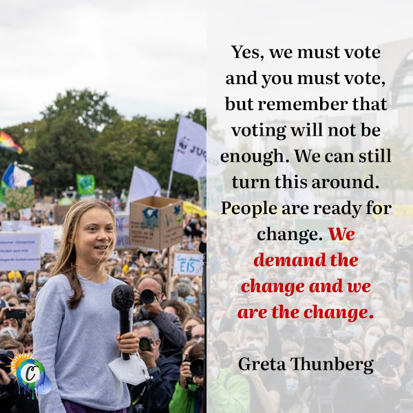 Yes, we must vote and you must vote, but remember that voting will not be enough. We can still turn this around. People are ready for change. We demand the change and we are the change. — Greta Thunberg, the 18-year-old climate activist
