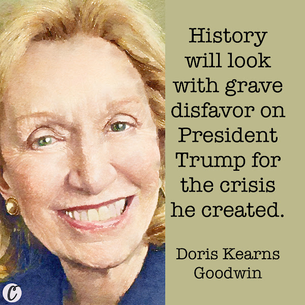 History will look with grave disfavor on President Trump for the crisis he created. — Doris Kearns Goodwin, presidential historian