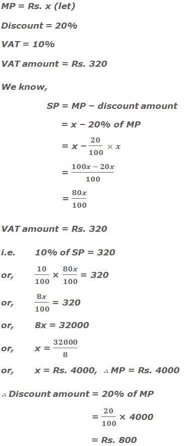 MP = Rs. x (let) Discount = 20% VAT = 10% VAT amount = Rs. 320 We know, SP = MP – discount amount      = x – 20% of MP      = x – 20/100  ×x      = (100x - 20x)/100      = 80x/100 VAT amount = Rs. 320 i.e.10% of SP = 320 or,10/100 × 80x/100 = 320 or,8x/100 = 320 or,8x = 32000 or,x = 32000/8 or,x = Rs. 4000,  ∴ MP = Rs. 4000 ∴ Discount amount = 20% of MP         = 20/100 × 4000         = Rs. 800