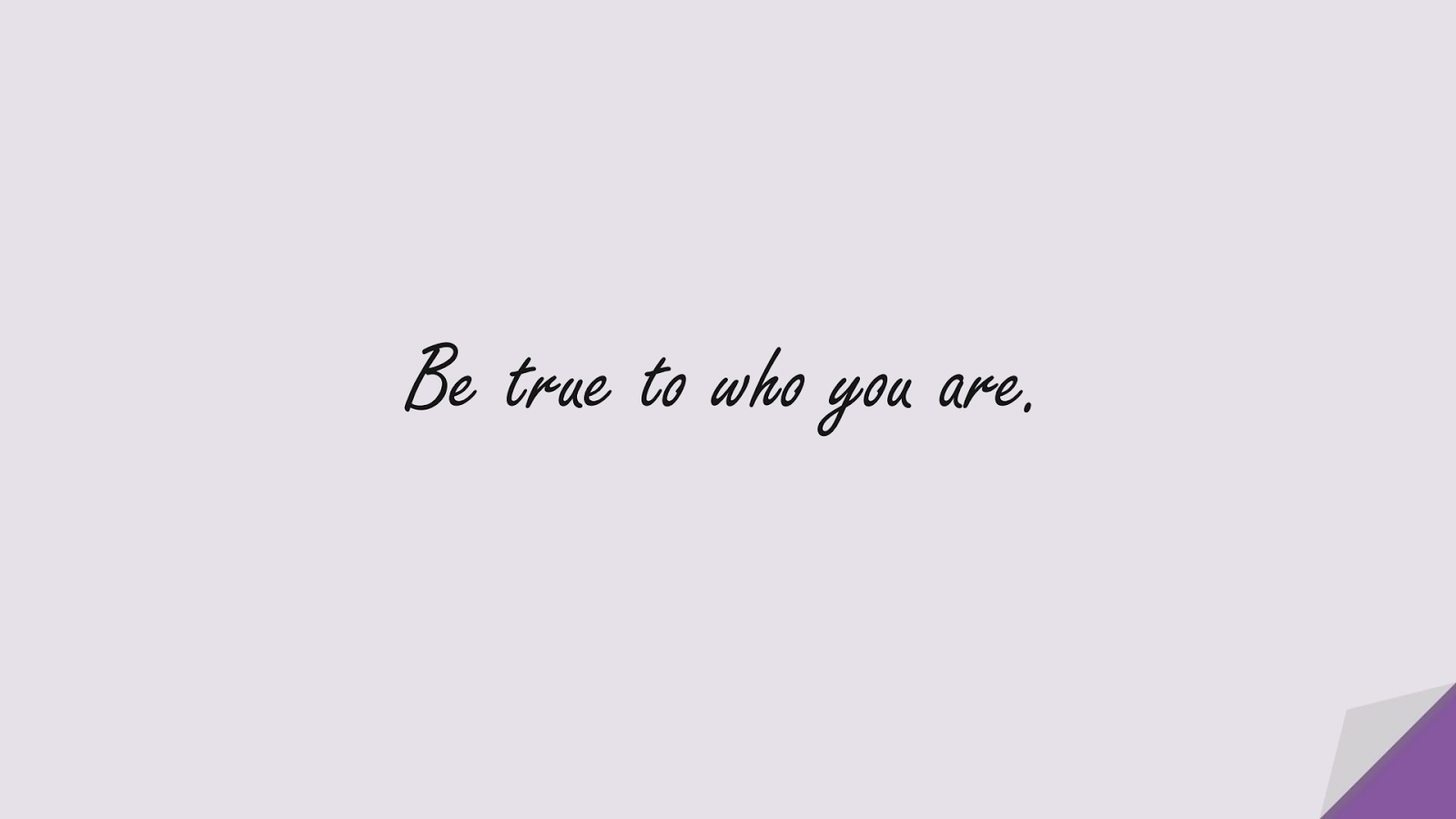 Be true to who you are.FALSE