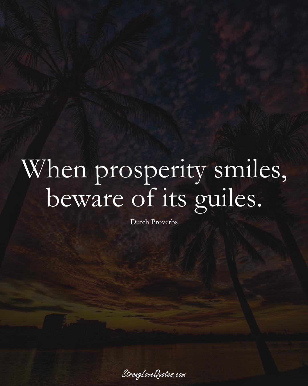 When prosperity smiles, beware of its guiles. (Dutch Sayings);  #EuropeanSayings