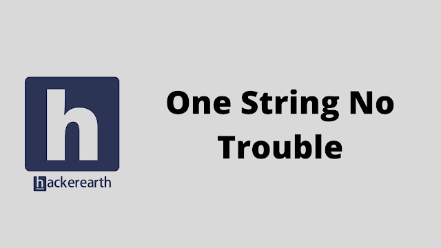 HackerEarth One String No Trouble problem solution