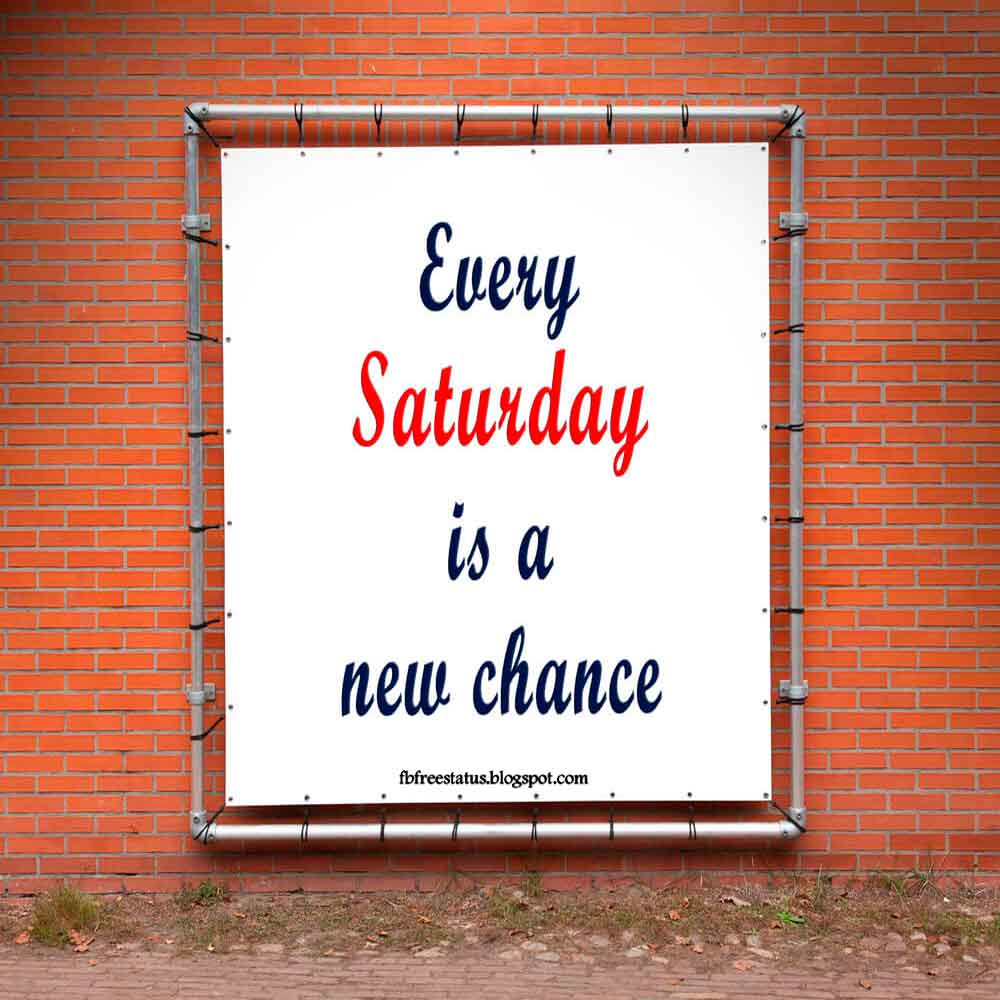 Every saturday is a new chance.