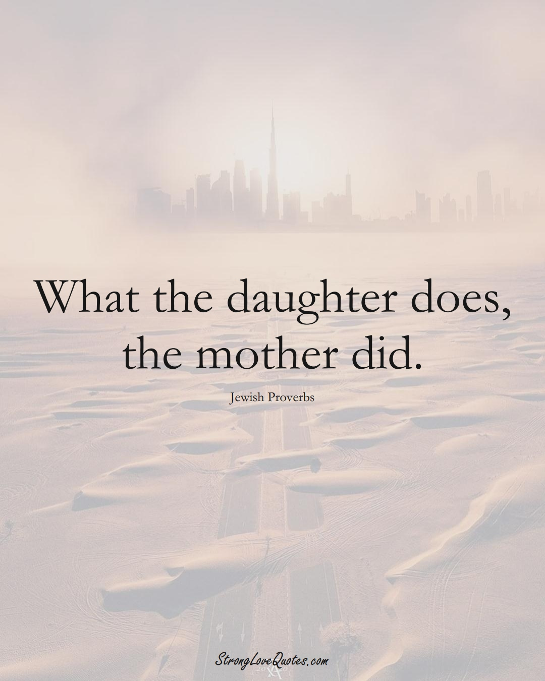 What the daughter does, the mother did. (Jewish Sayings);  #aVarietyofCulturesSayings