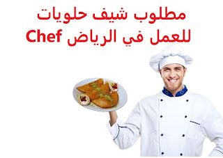 Sweets chef is required to work in Riyadh  To work in Riyadh  Type of shift: full time  Academic qualification: Secondary  Experience: Having previous experience of fifteen years working in the field To have the ability to work under pressure  Salary: to be determined after the interview