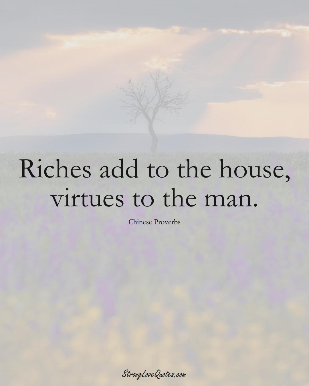 Riches add to the house, virtues to the man. (Chinese Sayings);  #AsianSayings