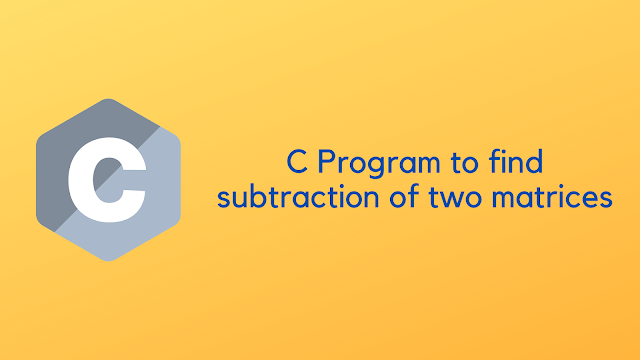 C Program to find subtraction of two matrices
