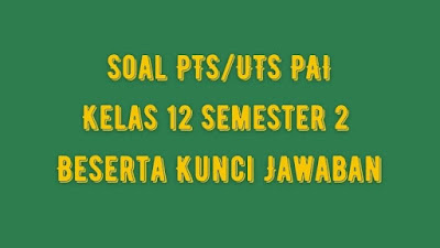 Soal PTS/UTS PAI Kelas 12 Semester 2 SMA/SMK Beserta Jawaban