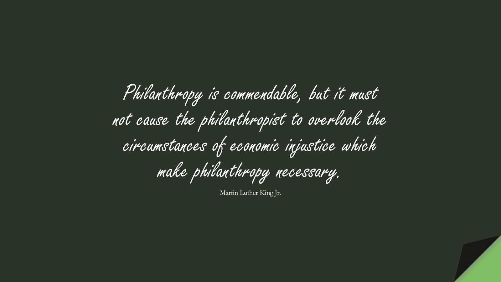 Philanthropy is commendable, but it must not cause the philanthropist to overlook the circumstances of economic injustice which make philanthropy necessary. (Martin Luther King Jr.);  #MartinLutherKingJrQuotes