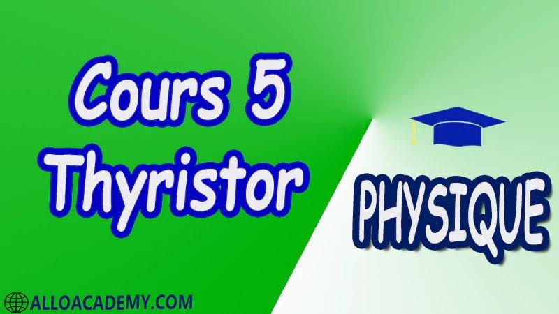 Cours 5 Thyristor pdf Constitution Caractéristiques du thyristor Contrôle d'un thyristor au multimètre Commande de la gâchette Commande en continu Commande en alternatif Commande par impulsion Protection du thyristor Applications