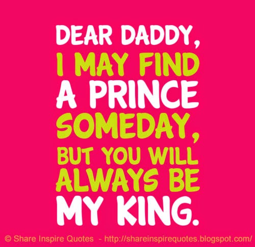 My King Quotes: Daddy, I May Find My PRINCE But You Will Always Be My KING