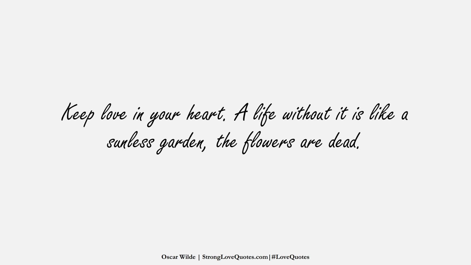 Keep love in your heart. A life without it is like a sunless garden, the flowers are dead. (Oscar Wilde);  #LoveQuotes