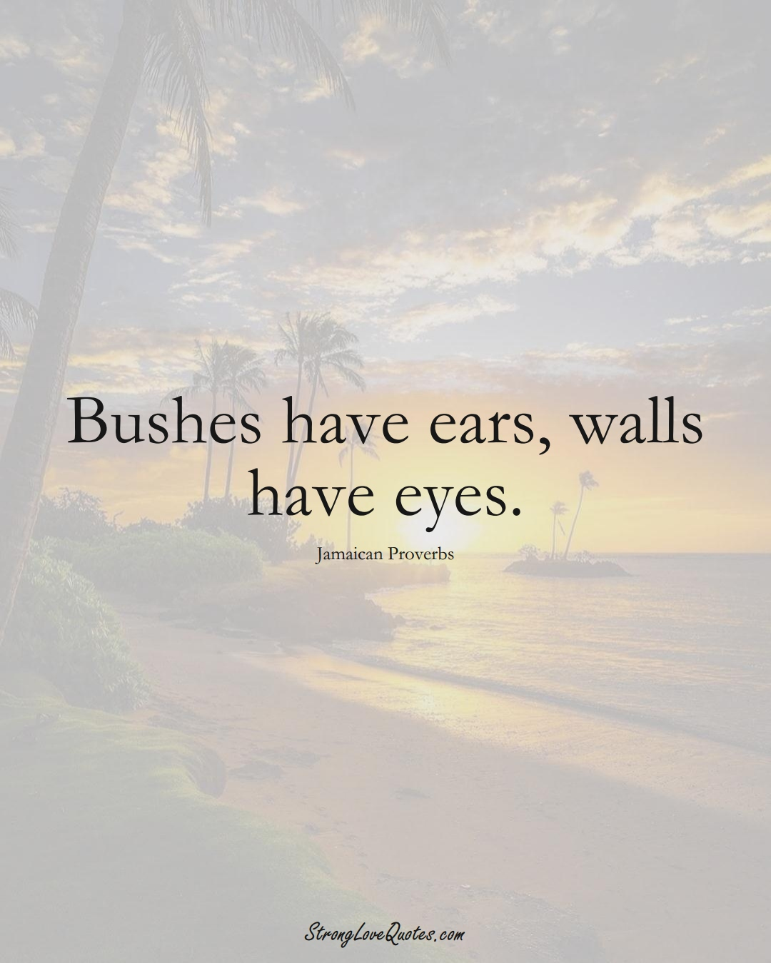 Bushes have ears, walls have eyes. (Jamaican Sayings);  #CaribbeanSayings