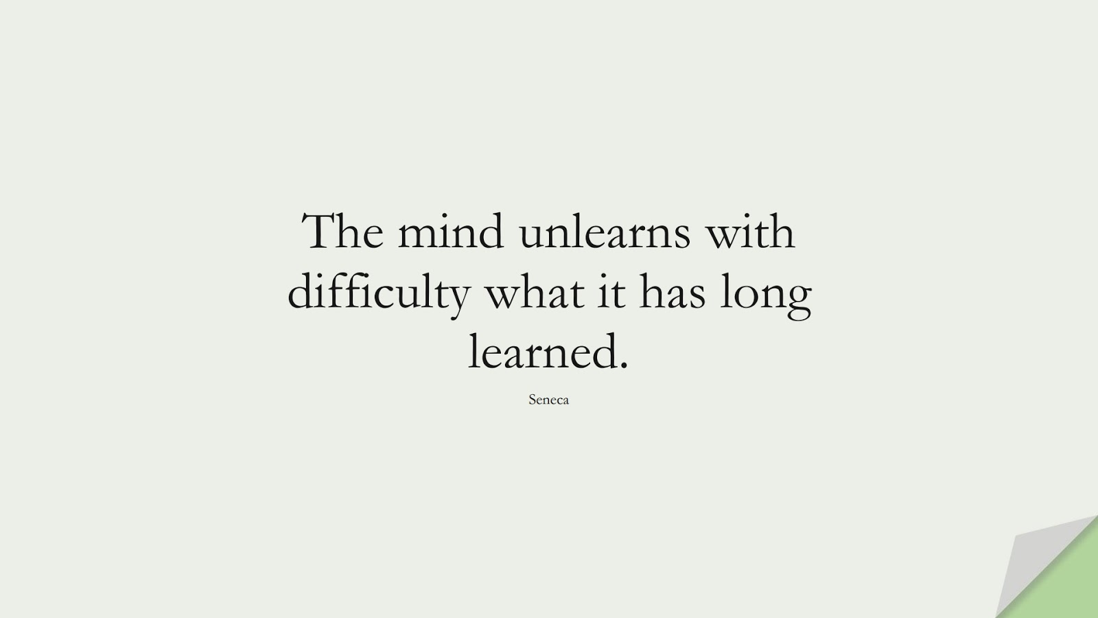 The mind unlearns with difficulty what it has long learned. (Seneca);  #ShortQuotes