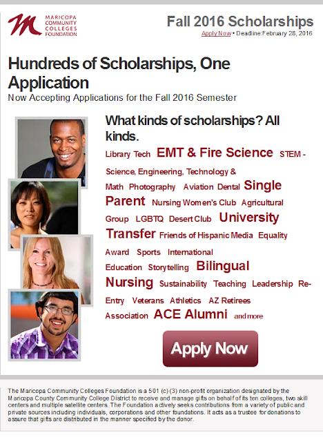 Maricopa Community Colleges Foundation Fall 2016 Scholarships. Deadline: February 28, 2016  Hundreds of Scholarships, One Application  Now Accepting Applications for the Fall 2016 Semester. What kinds of scholarships? All kinds.   Library Tech   EMT & Fire Science   STEM - Science, Engineering, Technology & Math   Photography    Aviation  Dental  Single Parent    Nursing Women's Club   Agricultural Group    LGBTQ   Desert Club    University Transfer  Friends of Hispanic Media   Equality Award    Sports    International Education   Storytelling    Bilingual Nursing   Sustainability   Teaching   Leadership   Re-Entry    Veterans   Athletics    AZ Retirees Association   ACE Alumni    and more.  Apply Now  The Maricopa Community Colleges Foundation is a 501 (c) (3) non-profit organization designated by the Maricopa County Community College District to receive and manage gifts on behalf of its ten colleges, two skill centers and multiple satellite centers. The Foundation actively seeks contributions from a variety of public and private sources including individuals, corporations and other foundations. It acts as a trustee for donations to assure that gifts are distributed in the manner specified by the donor.