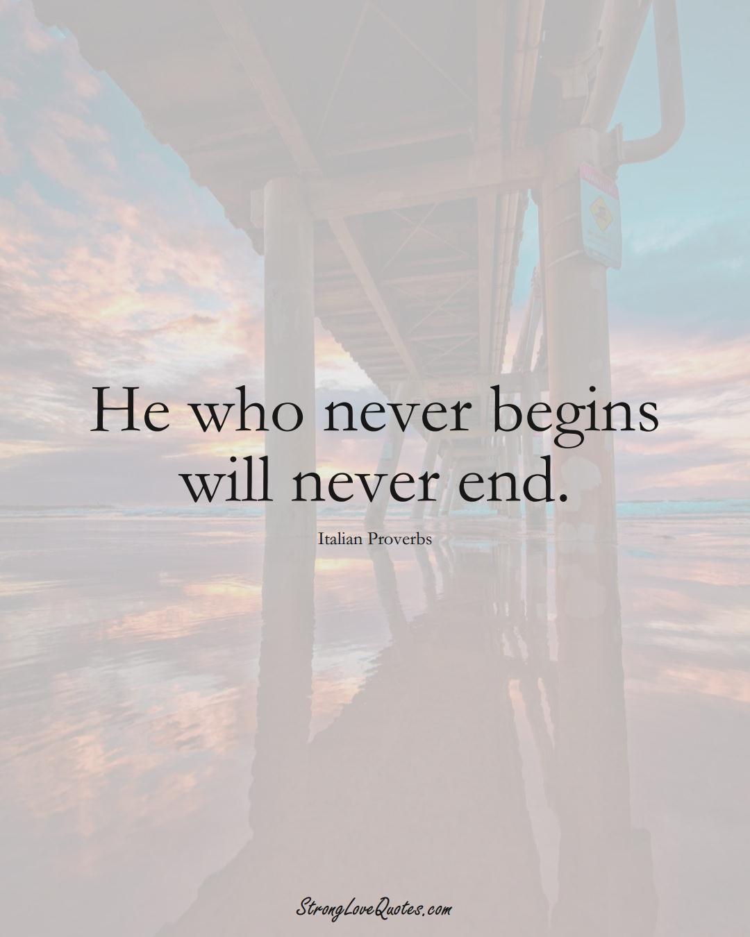 He who never begins will never end. (Italian Sayings);  #EuropeanSayings