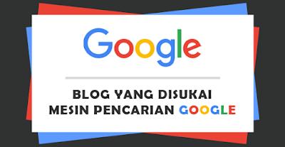 Ciri-Ciri Blog Yang Disukai Oleh Google
