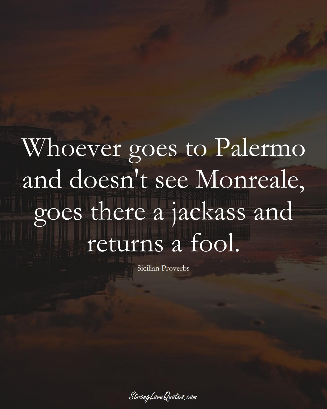 Whoever goes to Palermo and doesn't see Monreale, goes there a jackass and returns a fool. (Sicilian Sayings);  #EuropeanSayings