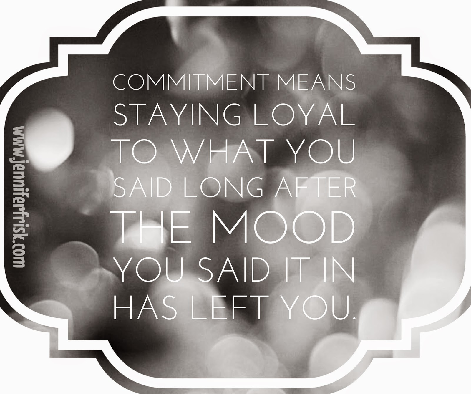 Commitment means staying loyal to what you said you were going to do, long after the mood you said it in has left you.