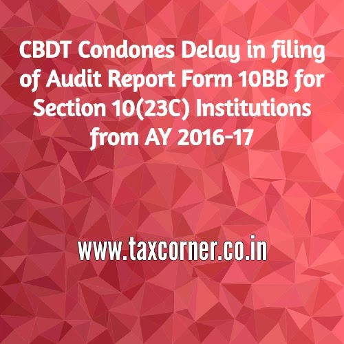 CBDT Condones Delay in filing of Audit Report Form 10BB for Section 10(23C) Institutions from AY 2016-17