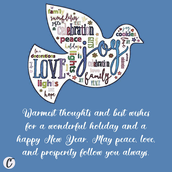 Warmest thoughts and best wishes for a wonderful holiday and a happy New Year. May peace, love, and prosperity follow you always.