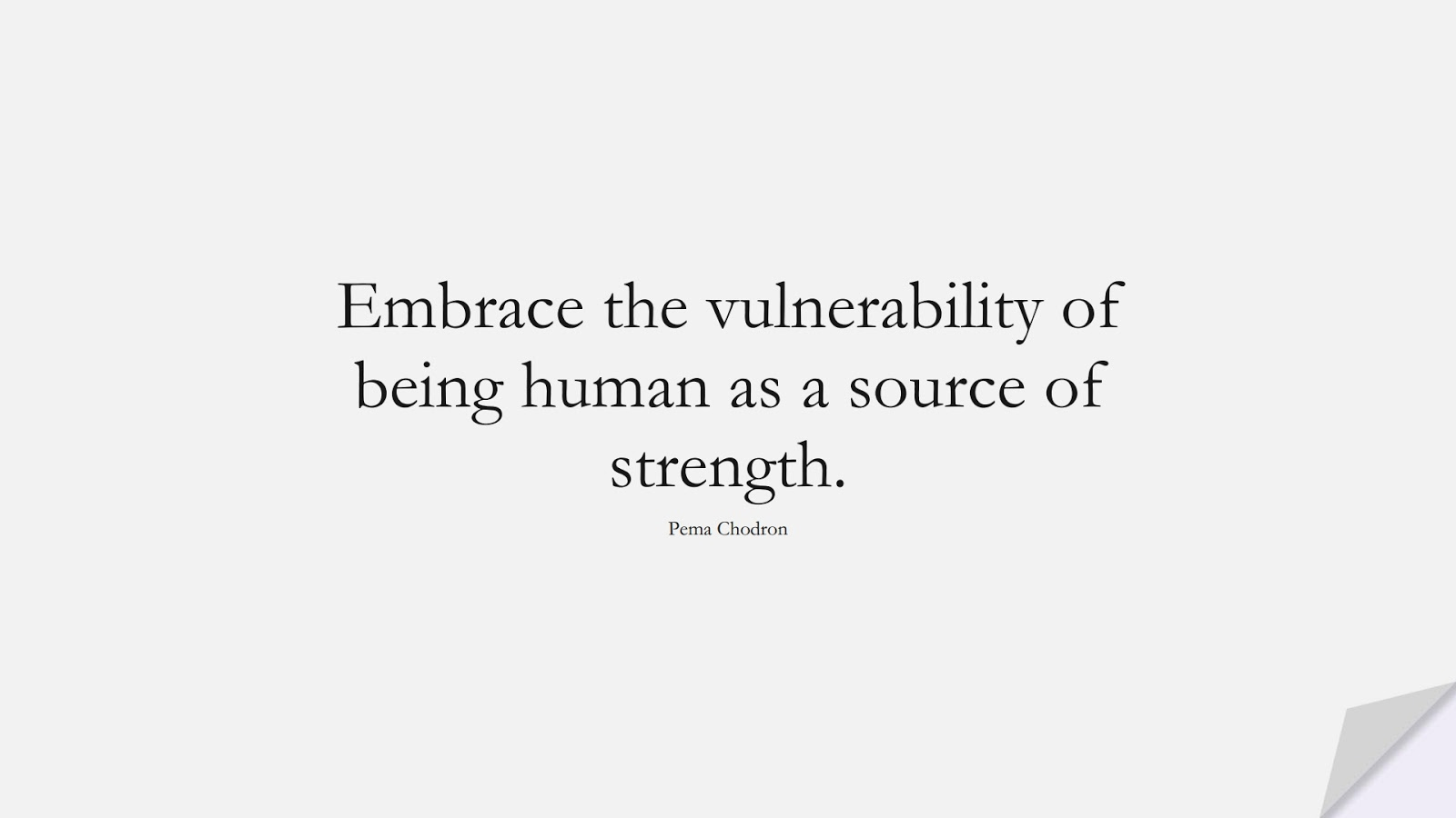 Embrace the vulnerability of being human as a source of strength. (Pema Chodron);  #BeingStrongQuotes