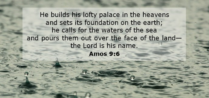 He builds his lofty palace in the heavens and sets its foundation on the earth; he calls for the waters of the sea and pours them out over the face of the land— the Lord is his name.