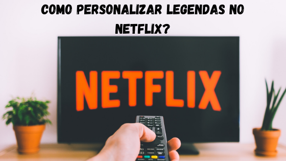 Como personalizar legendas no Netflix?