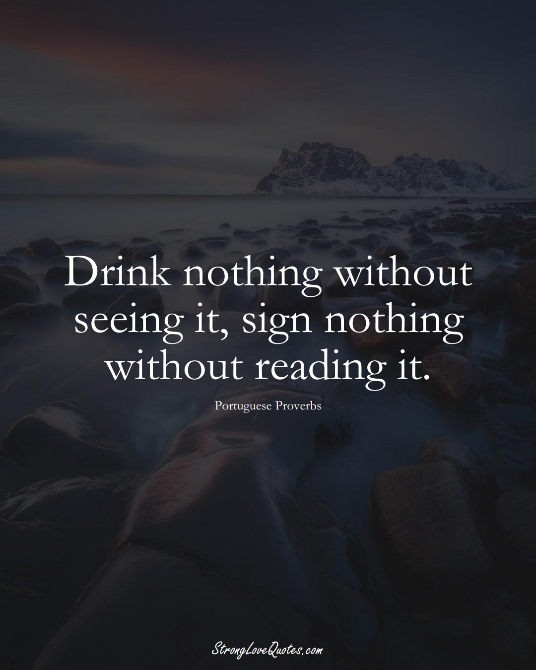 Drink nothing without seeing it, sign nothing without reading it. (Portuguese Sayings);  #EuropeanSayings