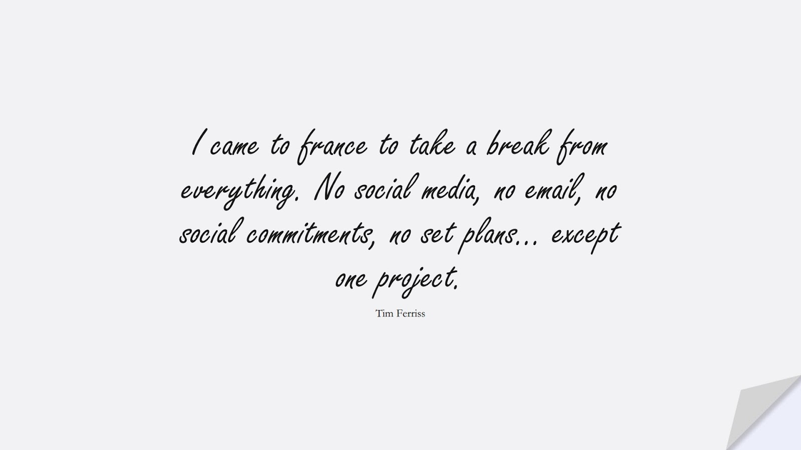 I came to france to take a break from everything. No social media, no email, no social commitments, no set plans… except one project. (Tim Ferriss);  #TimFerrissQuotes