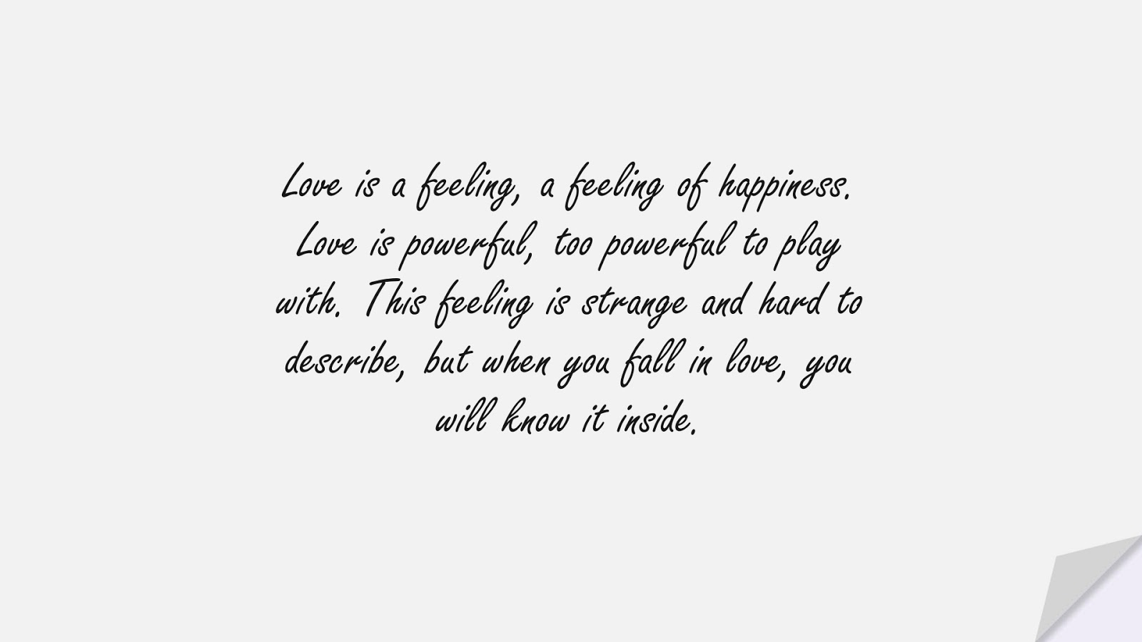 Love is a feeling, a feeling of happiness. Love is powerful, too powerful to play with. This feeling is strange and hard to describe, but when you fall in love, you will know it inside.FALSE