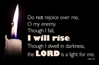 Do not rejoice over me, O my enemy.  Though I fall, I will rise; Though I dwell in darkness, the Lord is a light for me.