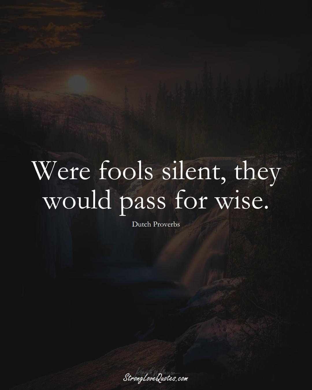 Were fools silent, they would pass for wise. (Dutch Sayings);  #EuropeanSayings