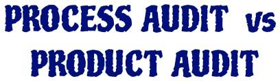 Process audit vs Product audit.