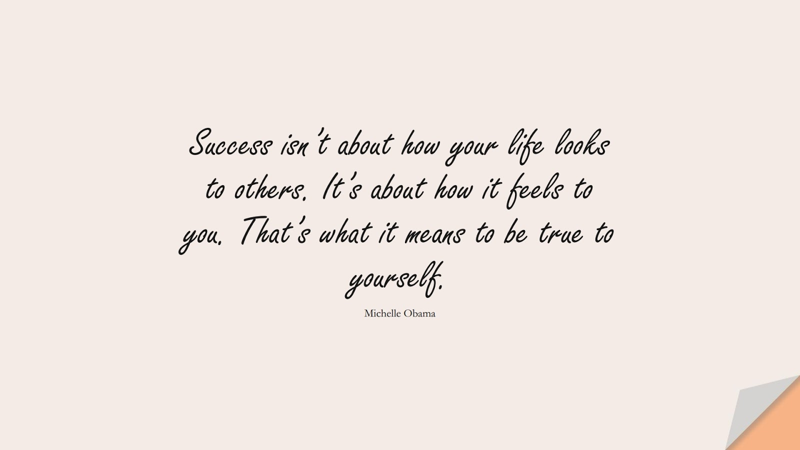 Success isn't about how your life looks to others. It's about how it feels to you. That's what it means to be true to yourself. (Michelle Obama);  #BestQuotes