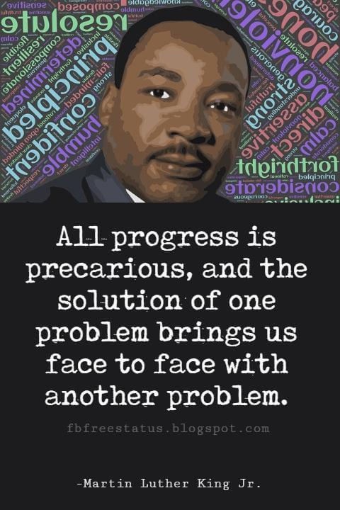 Quotes by Martin Luther King jr, All progress is precarious, and the solution of one problem brings us face to face with another problem.