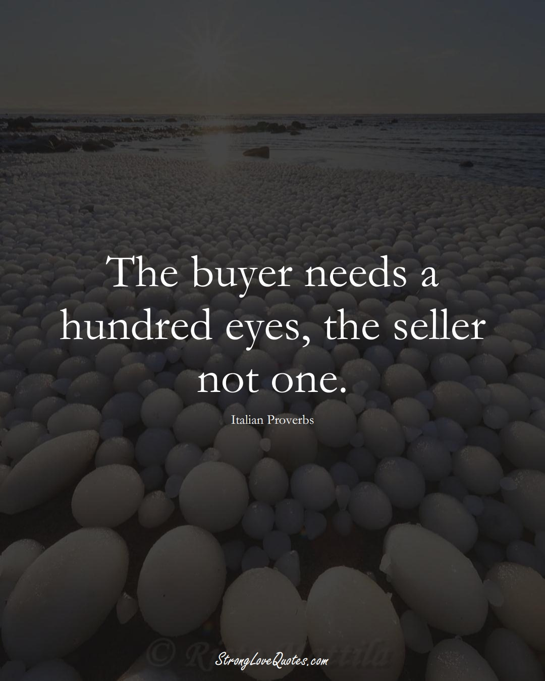 The buyer needs a hundred eyes, the seller not one. (Italian Sayings);  #EuropeanSayings
