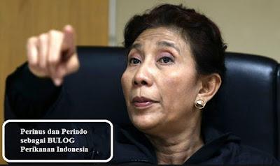 Menteri Kelautan dan Perikanan ( Susi Pudjiastuti ) menunjuk Perinus dan Perindo sebagai BULOG Perikanan Indonesia