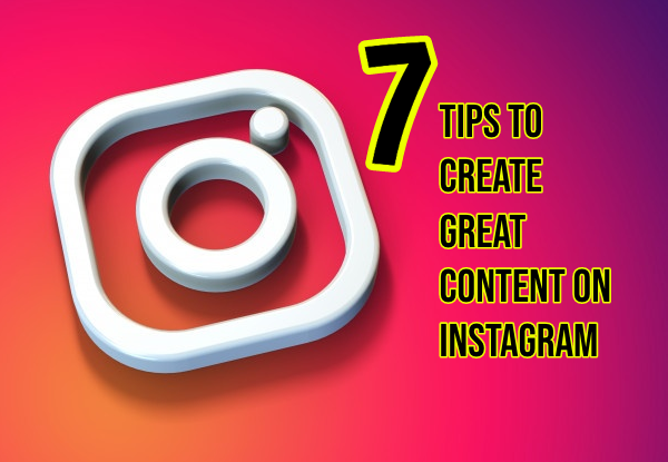 7 Tips to Create Great Content on Instagram