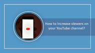 How to increase viewers on your YouTube channel?