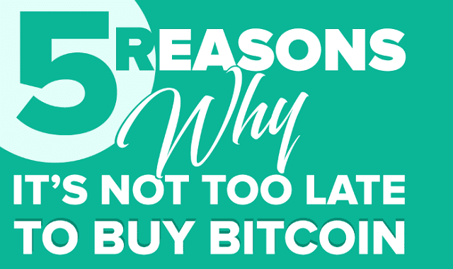 5 Reasons Why It's Not Too Late To Buy Bitcoin