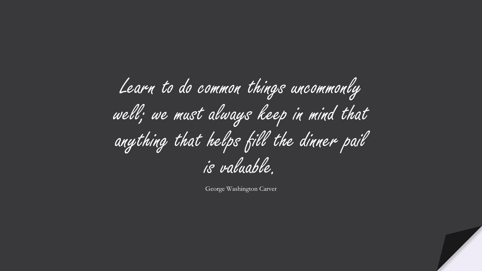Learn to do common things uncommonly well; we must always keep in mind that anything that helps fill the dinner pail is valuable. (George Washington Carver);  #HardWorkQuotes