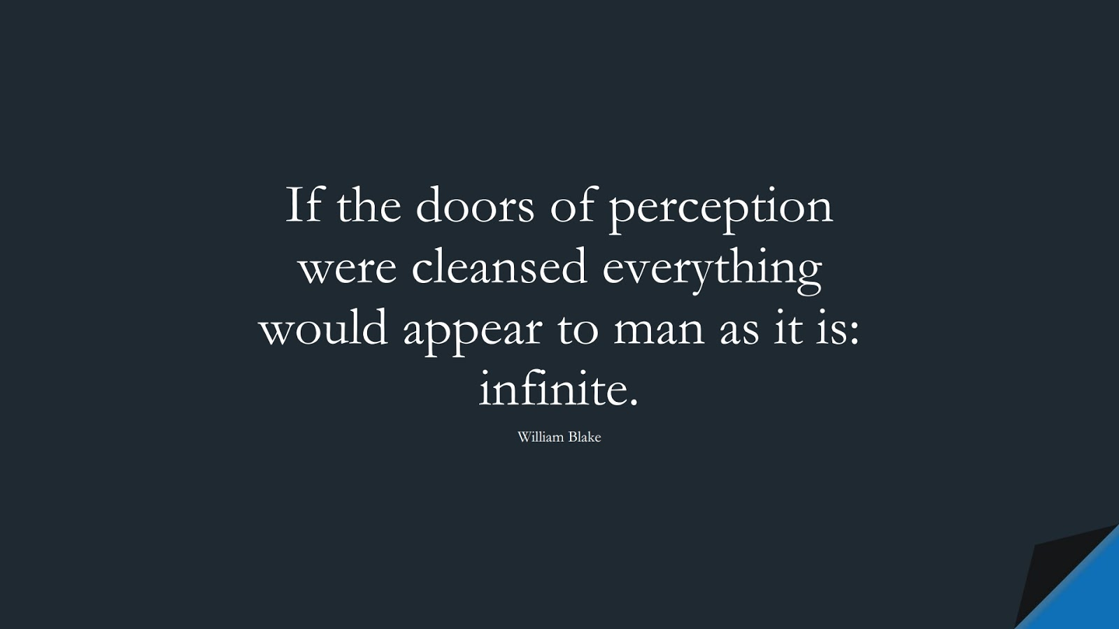 If the doors of perception were cleansed everything would appear to man as it is: infinite. (William Blake);  #InspirationalQuotes