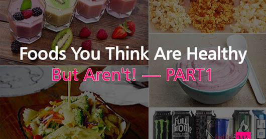 Foods You Think Are Healthy But Aren't! — PART1
