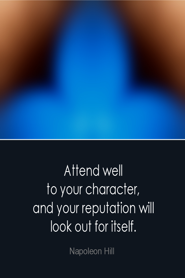 visual quote - image quotation: Attend well to your character, and your reputation will look out for itself. - Napoleon Hill
