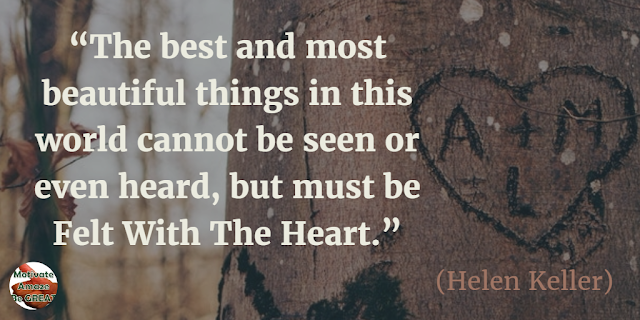 "Quotes On Life And Love: ""The best and most beautiful things in this world cannot be seen or even heard, but must be felt with the heart."" - Helen Keller"