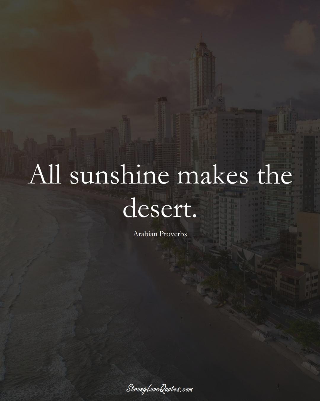 All sunshine makes the desert. (Arabian Sayings);  #aVarietyofCulturesSayings