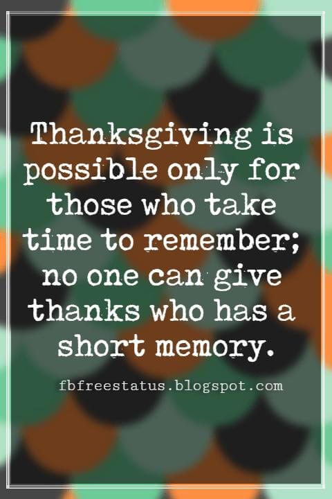 Inspirational Quotes About Thanksgiving And Gratitude, Thanksgiving is possible only for those who take time to remember; no one can give thanks who has a short memory. -Anonymous Author